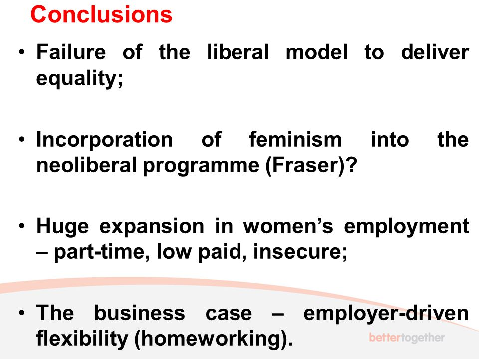 Conclusions Failure of the liberal model to deliver equality; Incorporation of feminism into the neoliberal programme (Fraser).