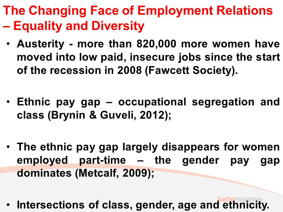 The Changing Face of Employment Relations – Equality and Diversity Austerity - more than 820,000 more women have moved into low paid, insecure jobs since the start of the recession in 2008 (Fawcett Society).