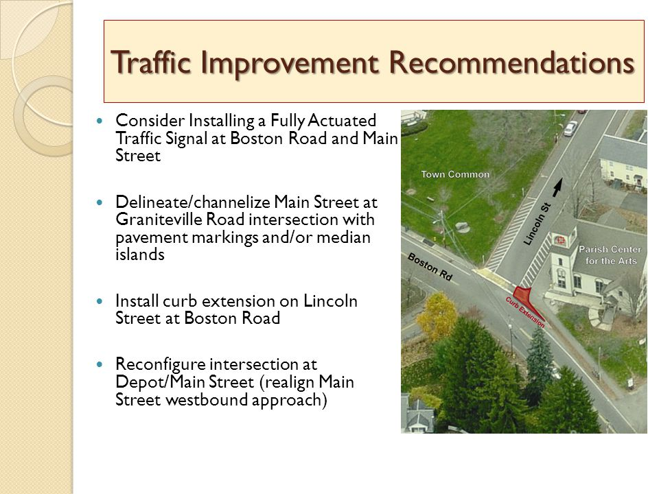 Traffic Improvement Recommendations Consider Installing a Fully Actuated Traffic Signal at Boston Road and Main Street Delineate/channelize Main Street at Graniteville Road intersection with pavement markings and/or median islands Install curb extension on Lincoln Street at Boston Road Reconfigure intersection at Depot/Main Street (realign Main Street westbound approach)