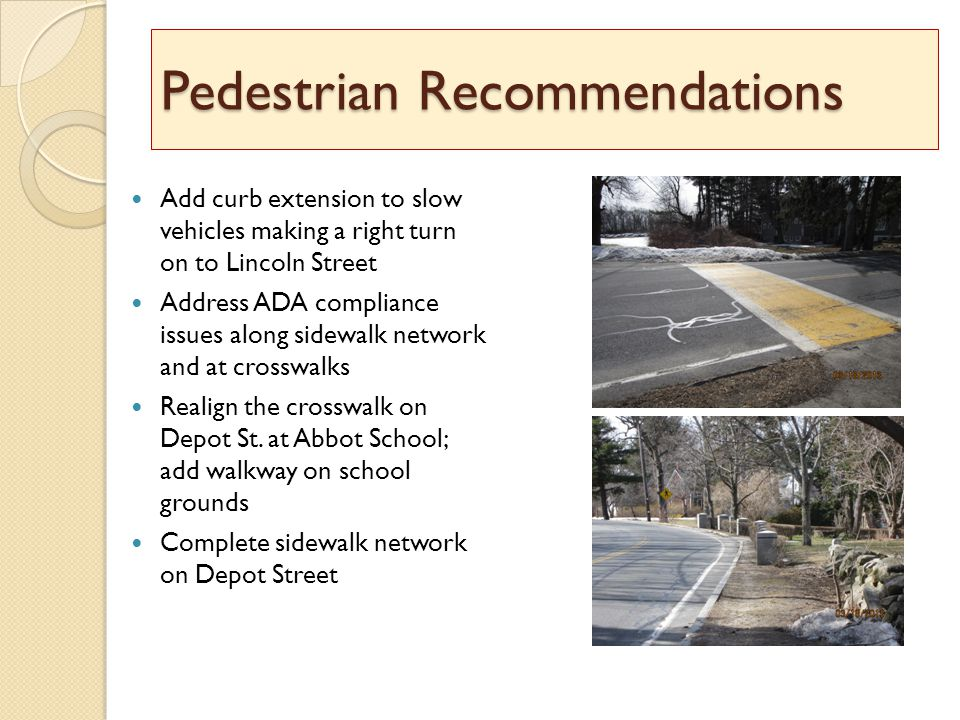 Pedestrian Recommendations Add curb extension to slow vehicles making a right turn on to Lincoln Street Address ADA compliance issues along sidewalk network and at crosswalks Realign the crosswalk on Depot St.