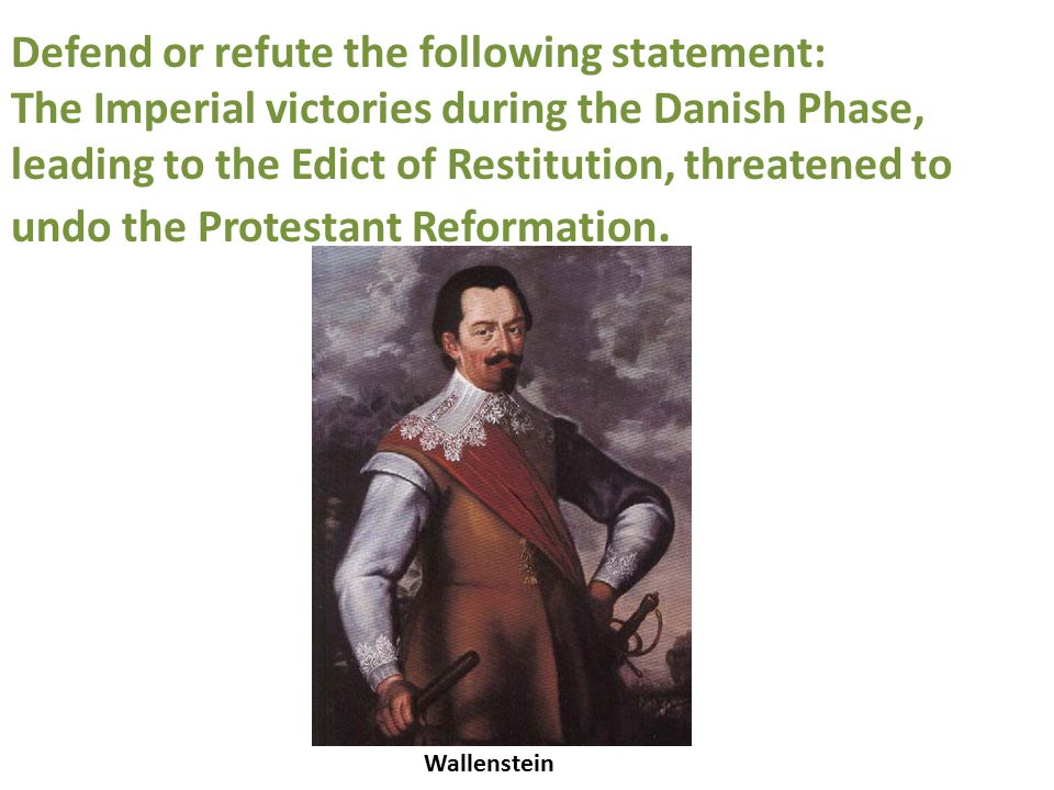 Wallenstein Defend or refute the following statement: The Imperial victories during the Danish Phase, leading to the Edict of Restitution, threatened to undo the Protestant Reformation.