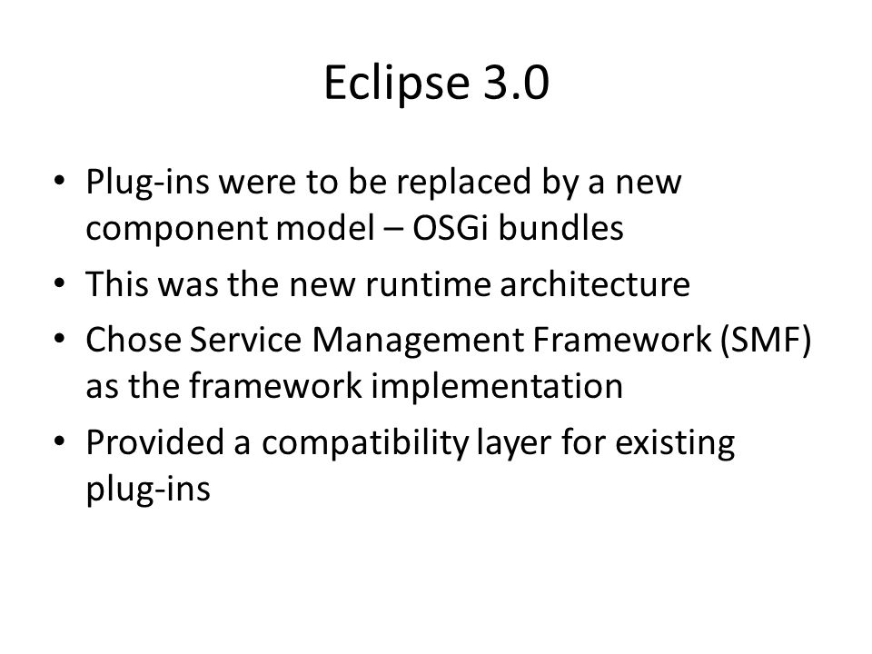 Eclipse 3.0 Plug-ins were to be replaced by a new component model – OSGi bundles This was the new runtime architecture Chose Service Management Framework (SMF) as the framework implementation Provided a compatibility layer for existing plug-ins