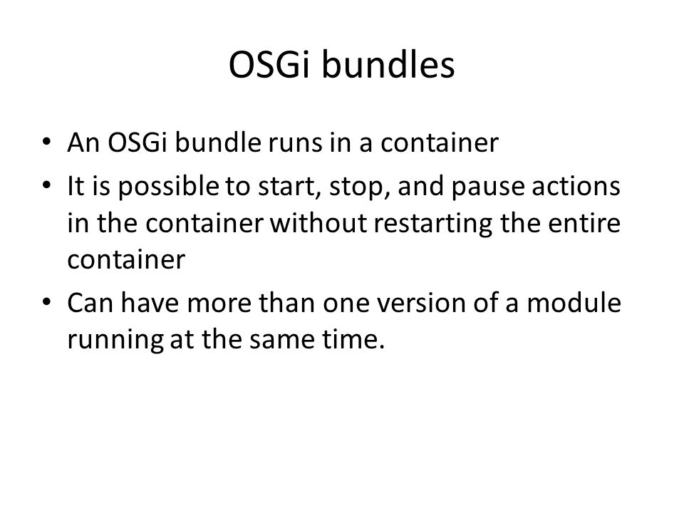 OSGi bundles An OSGi bundle runs in a container It is possible to start, stop, and pause actions in the container without restarting the entire contai