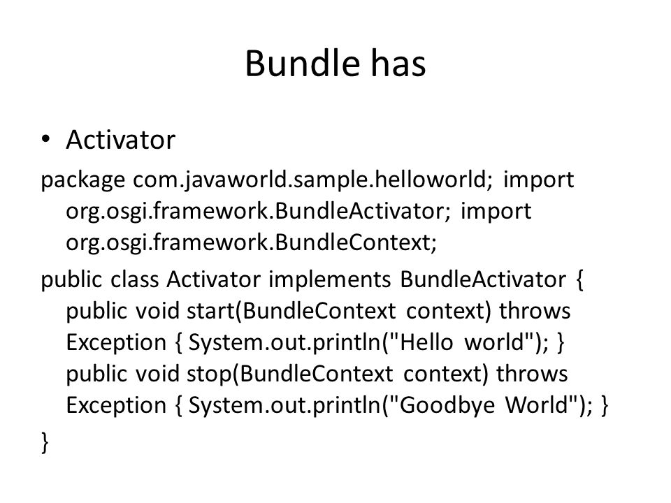 Bundle has Activator package com.javaworld.sample.helloworld; import org.osgi.framework.BundleActivator; import org.osgi.framework.BundleContext; public class Activator implements BundleActivator { public void start(BundleContext context) throws Exception { System.out.println( Hello world ); } public void stop(BundleContext context) throws Exception { System.out.println( Goodbye World ); } }