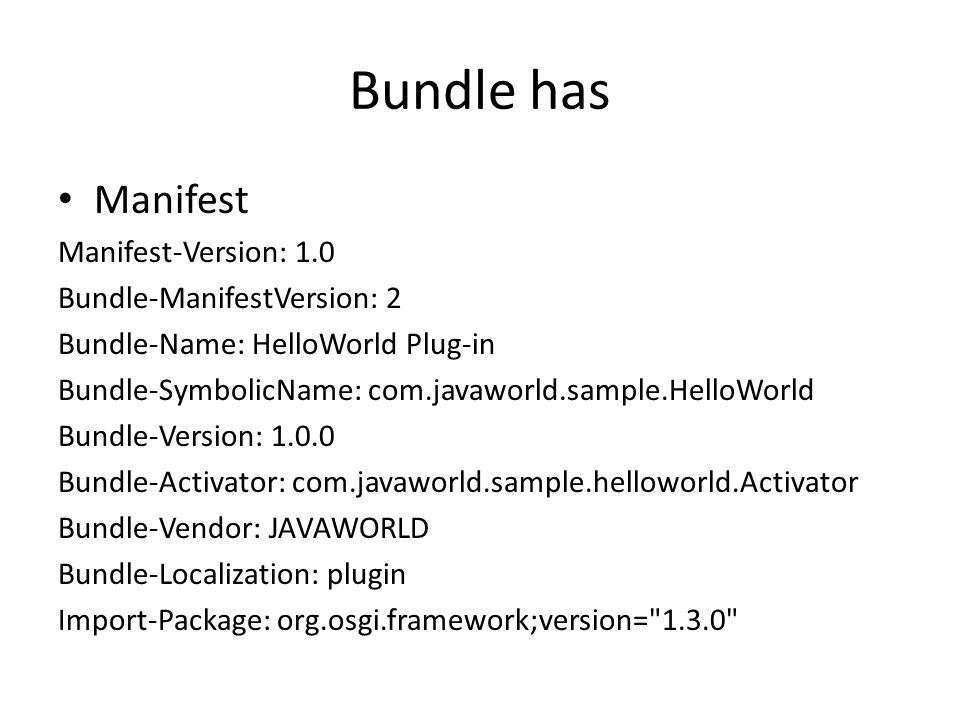 Bundle has Manifest Manifest-Version: 1.0 Bundle-ManifestVersion: 2 Bundle-Name: HelloWorld Plug-in Bundle-SymbolicName: com.javaworld.sample.HelloWorld Bundle-Version: 1.0.0 Bundle-Activator: com.javaworld.sample.helloworld.Activator Bundle-Vendor: JAVAWORLD Bundle-Localization: plugin Import-Package: org.osgi.framework;version= 1.3.0