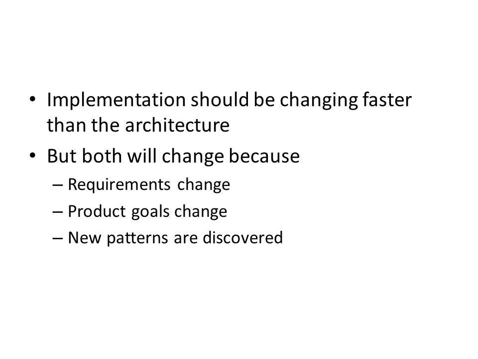 Implementation should be changing faster than the architecture But both will change because – Requirements change – Product goals change – New pattern
