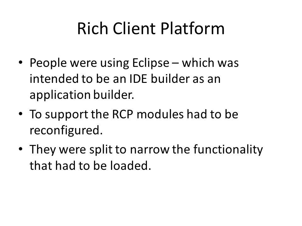 Rich Client Platform People were using Eclipse – which was intended to be an IDE builder as an application builder. To support the RCP modules had to