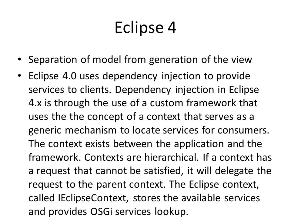 Eclipse 4 Separation of model from generation of the view Eclipse 4.0 uses dependency injection to provide services to clients. Dependency injection i