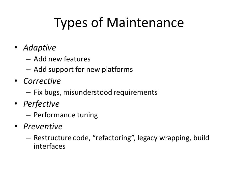 Types of Maintenance Adaptive – Add new features – Add support for new platforms Corrective – Fix bugs, misunderstood requirements Perfective – Perfor