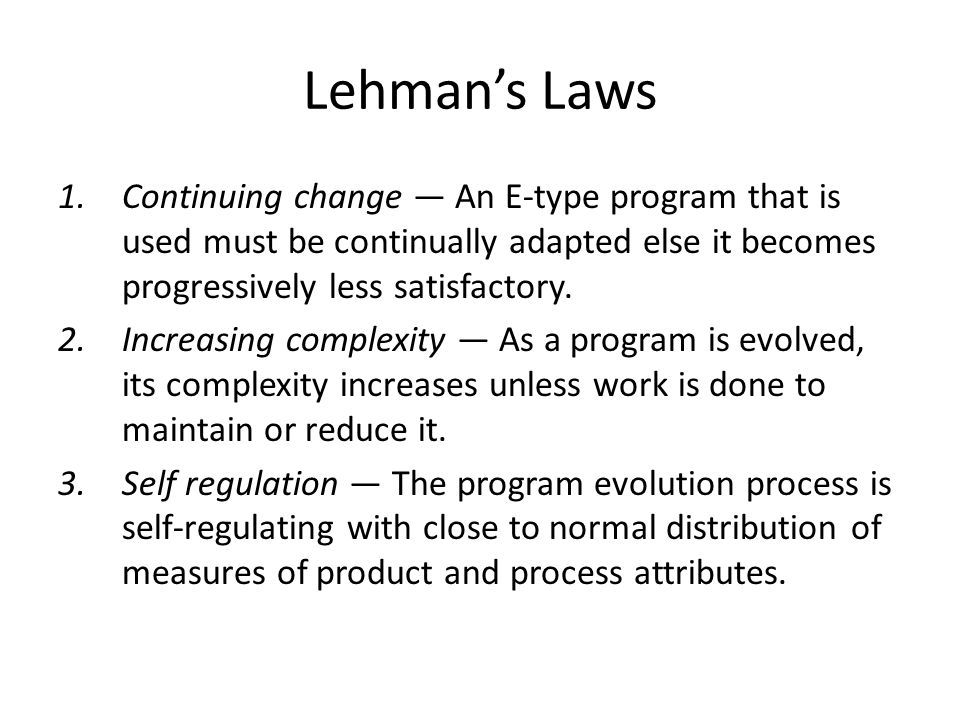 Lehman's Laws 1.Continuing change — An E-type program that is used must be continually adapted else it becomes progressively less satisfactory.