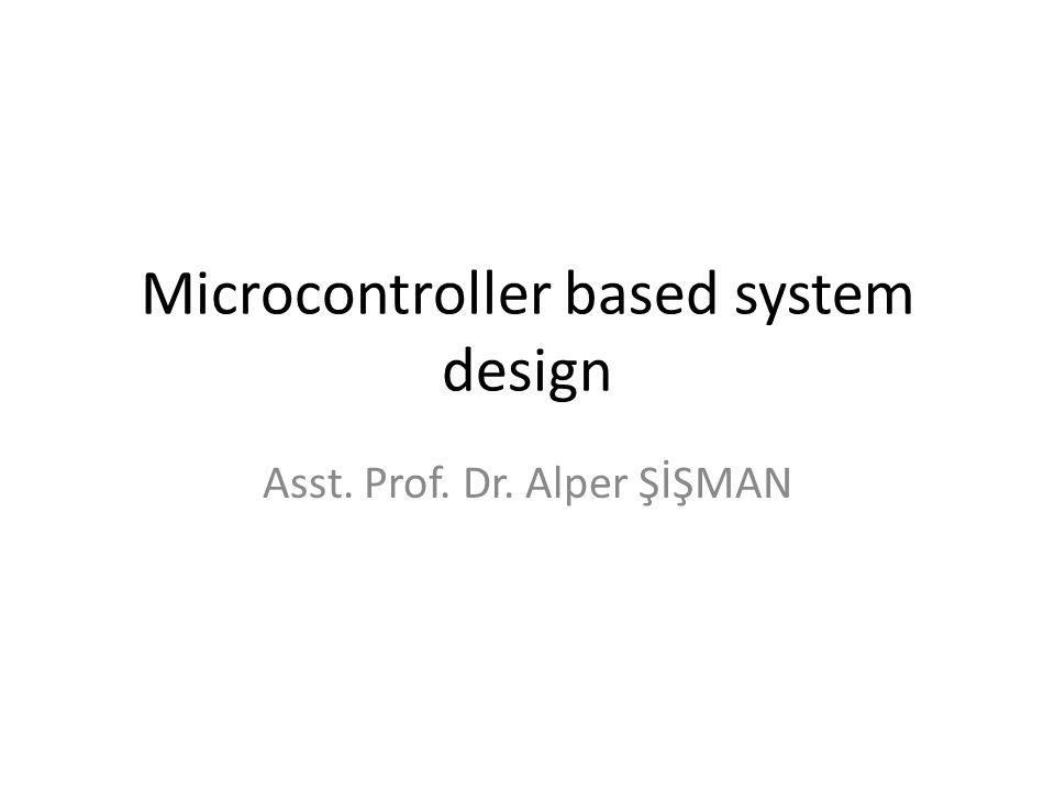 Microcontroller based system design Asst. Prof. Dr. Alper ŞİŞMAN