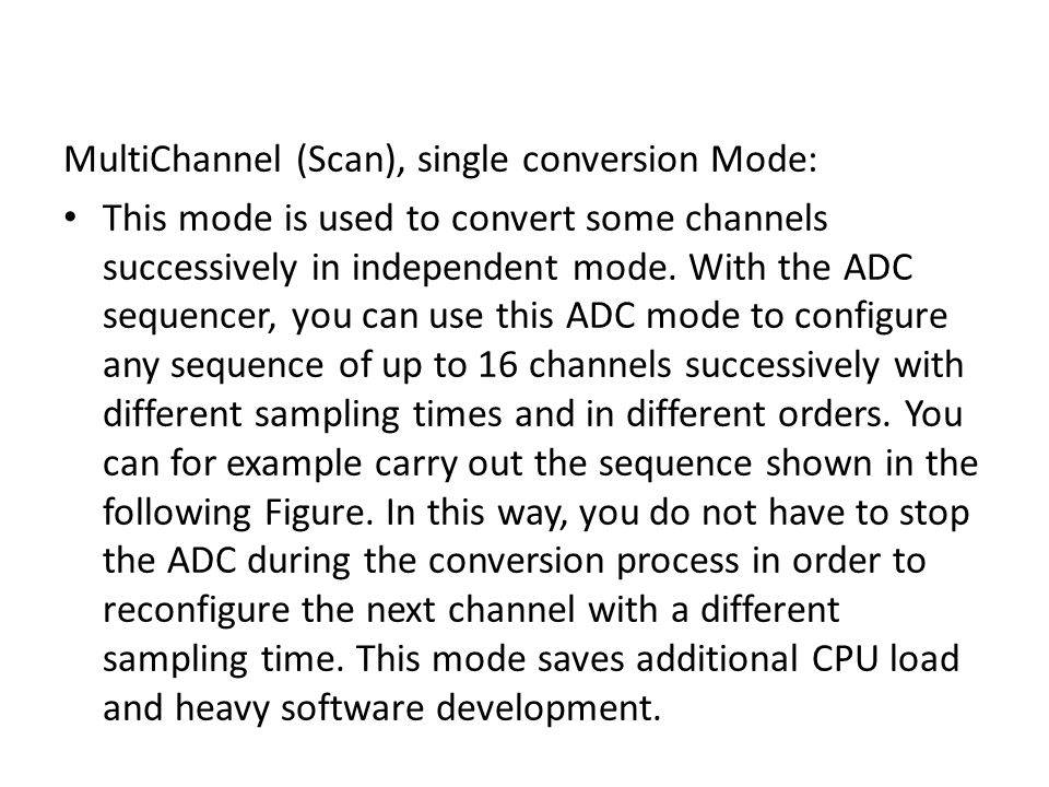 MultiChannel (Scan), single conversion Mode: This mode is used to convert some channels successively in independent mode. With the ADC sequencer, you
