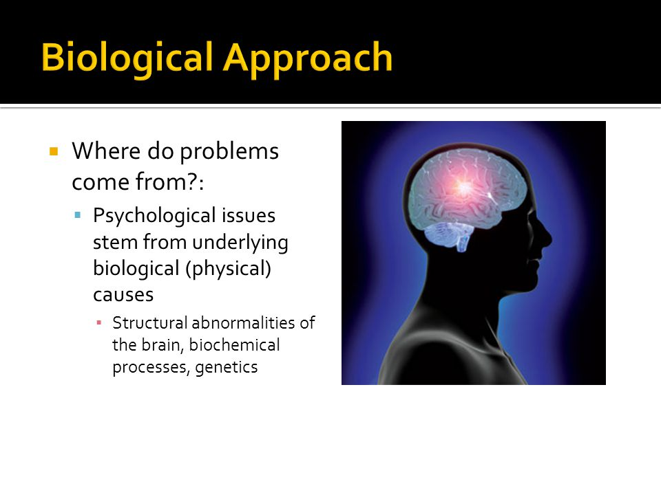  Where do problems come from?:  Psychological issues stem from underlying biological (physical) causes ▪ Structural abnormalities of the brain, biochemical processes, genetics
