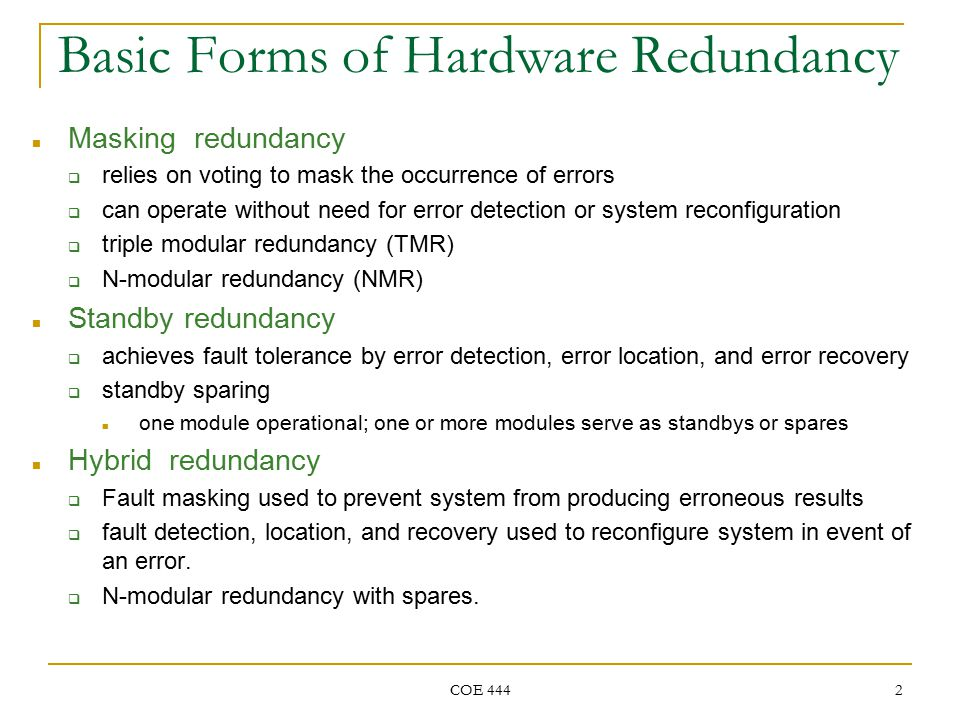 COE 444 2 Basic Forms of Hardware Redundancy Masking redundancy  relies on voting to mask the occurrence of errors  can operate without need for error detection or system reconfiguration  triple modular redundancy (TMR)  N-modular redundancy (NMR) Standby redundancy  achieves fault tolerance by error detection, error location, and error recovery  standby sparing one module operational; one or more modules serve as standbys or spares Hybrid redundancy  Fault masking used to prevent system from producing erroneous results  fault detection, location, and recovery used to reconfigure system in event of an error.