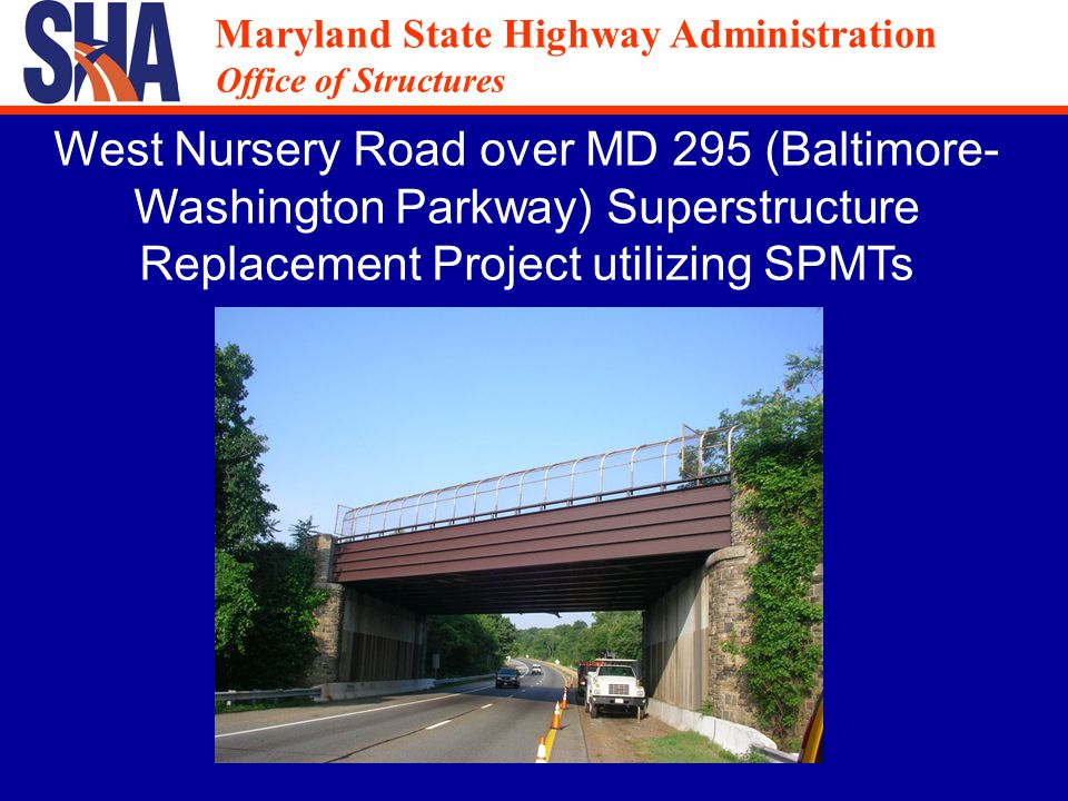 Maryland State Highway Administration Office of Structures Maryland State Highway Administration Office of Structures West Nursery Road over MD 295 (Baltimore- Washington Parkway) Superstructure Replacement Project utilizing SPMTs