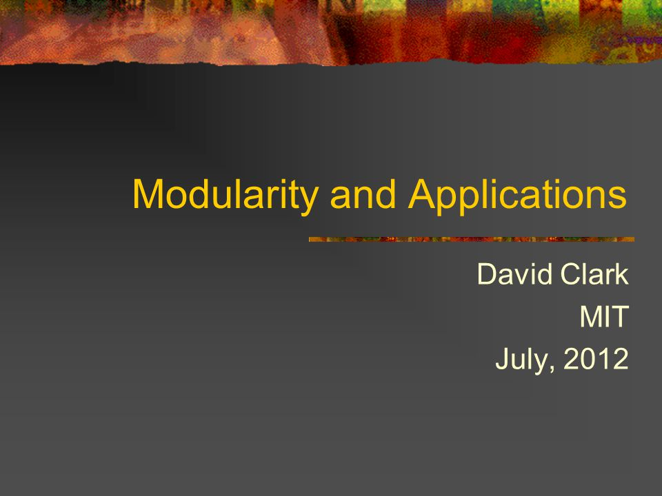 Modularity and Applications David Clark MIT July, 2012