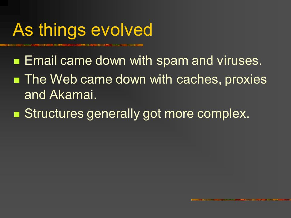 As things evolved Email came down with spam and viruses. The Web came down with caches, proxies and Akamai. Structures generally got more complex.