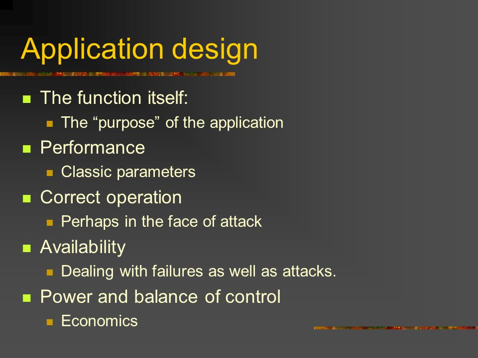 Application design The function itself: The purpose of the application Performance Classic parameters Correct operation Perhaps in the face of attack Availability Dealing with failures as well as attacks.