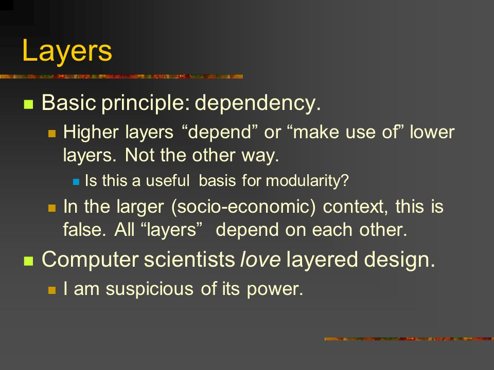 """Layers Basic principle: dependency. Higher layers """"depend"""" or """"make use of"""" lower layers. Not the other way. Is this a useful basis for modularity? In"""