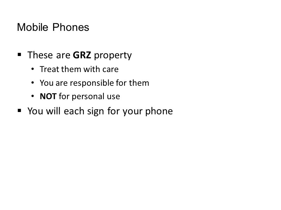 Mobile Phones  These are GRZ property Treat them with care You are responsible for them NOT for personal use  You will each sign for your phone
