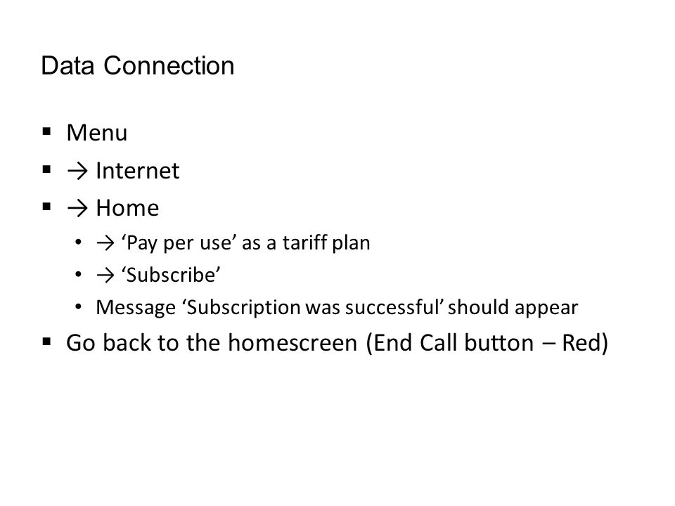Data Connection  Menu  → Internet  → Home → 'Pay per use' as a tariff plan → 'Subscribe' Message 'Subscription was successful' should appear  Go back to the homescreen (End Call button – Red)