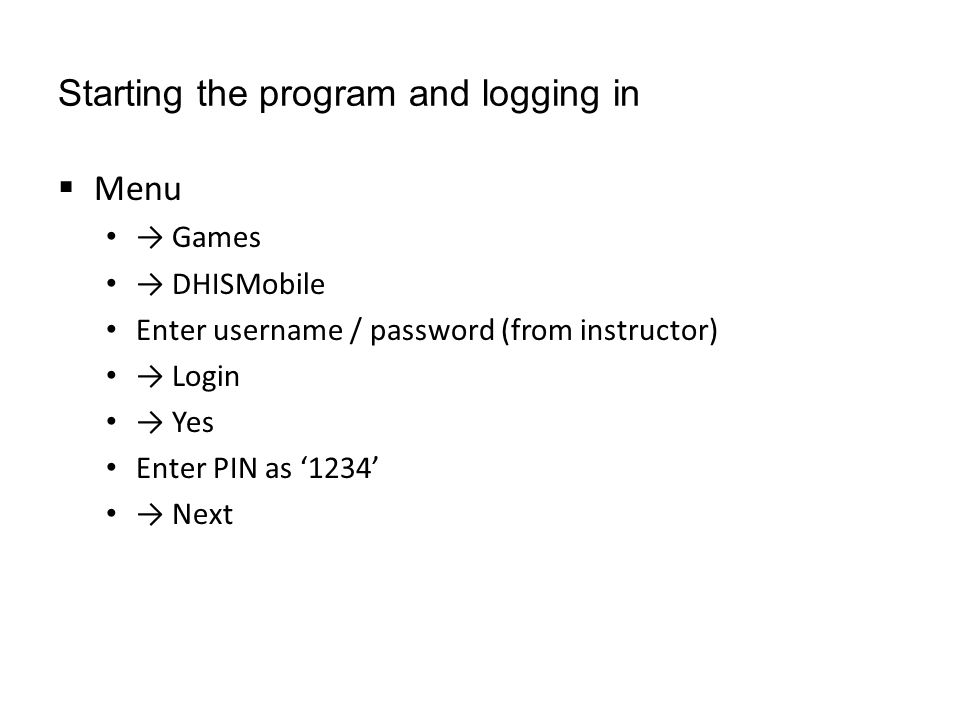 Starting the program and logging in  Menu → Games → DHISMobile Enter username / password (from instructor) → Login → Yes Enter PIN as '1234' → Next