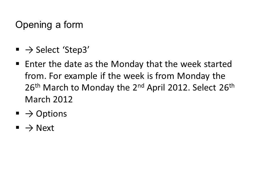 Opening a form  → Select 'Step3'  Enter the date as the Monday that the week started from. For example if the week is from Monday the 26 th March to