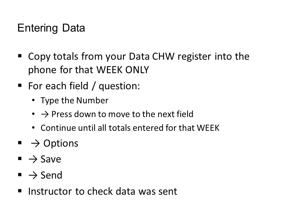 Entering Data  Copy totals from your Data CHW register into the phone for that WEEK ONLY  For each field / question: Type the Number → Press down to