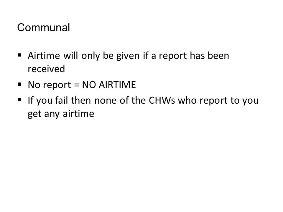 Communal  Airtime will only be given if a report has been received  No report = NO AIRTIME  If you fail then none of the CHWs who report to you get any airtime