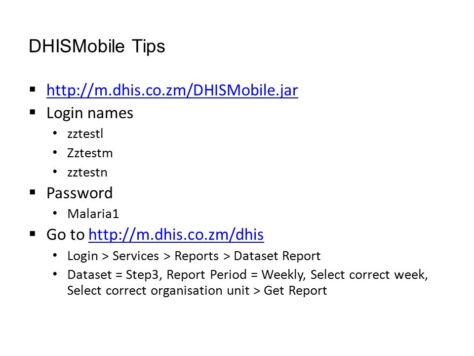 DHISMobile Tips  http://m.dhis.co.zm/DHISMobile.jar http://m.dhis.co.zm/DHISMobile.jar  Login names zztestl Zztestm zztestn  Password Malaria1  Go to http://m.dhis.co.zm/dhishttp://m.dhis.co.zm/dhis Login > Services > Reports > Dataset Report Dataset = Step3, Report Period = Weekly, Select correct week, Select correct organisation unit > Get Report