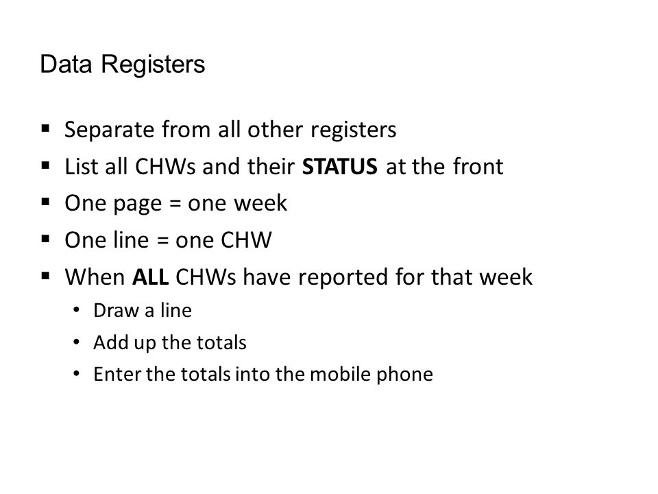 Data Registers  Separate from all other registers  List all CHWs and their STATUS at the front  One page = one week  One line = one CHW  When ALL CHWs have reported for that week Draw a line Add up the totals Enter the totals into the mobile phone