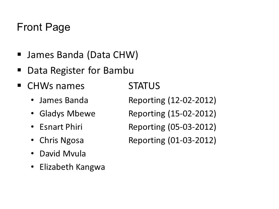Front Page  James Banda (Data CHW)  Data Register for Bambu  CHWs namesSTATUS James BandaReporting (12-02-2012) Gladys MbeweReporting (15-02-2012) Esnart PhiriReporting (05-03-2012) Chris NgosaReporting (01-03-2012) David Mvula Elizabeth Kangwa