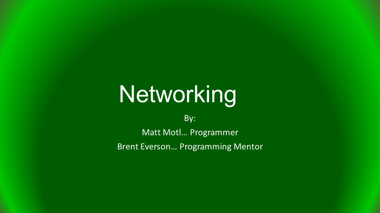 Networking By: Matt Motl… Programmer Brent Everson… Programming Mentor