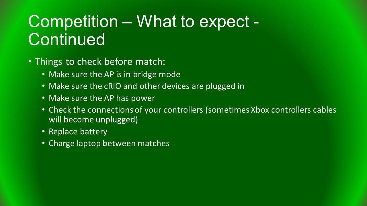Things to check before match: Make sure the AP is in bridge mode Make sure the cRIO and other devices are plugged in Make sure the AP has power Check the connections of your controllers (sometimes Xbox controllers cables will become unplugged) Replace battery Charge laptop between matches
