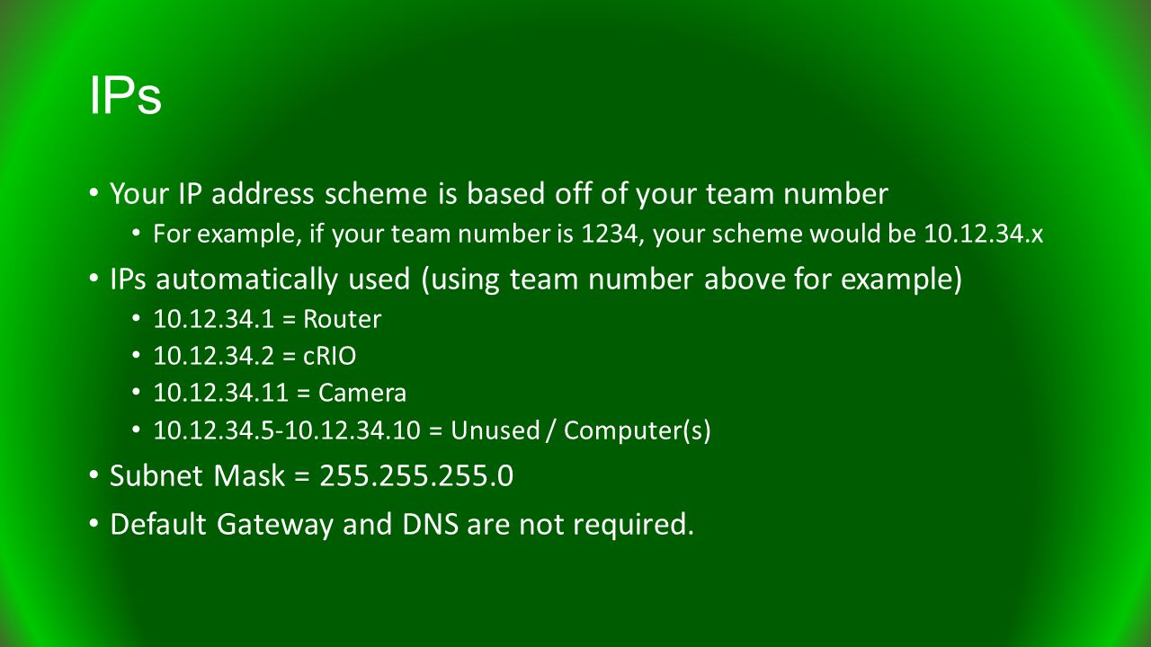 IPs Your IP address scheme is based off of your team number For example, if your team number is 1234, your scheme would be 10.12.34.x IPs automatically used (using team number above for example) 10.12.34.1 = Router 10.12.34.2 = cRIO 10.12.34.11 = Camera 10.12.34.5-10.12.34.10 = Unused / Computer(s) Subnet Mask = 255.255.255.0 Default Gateway and DNS are not required.