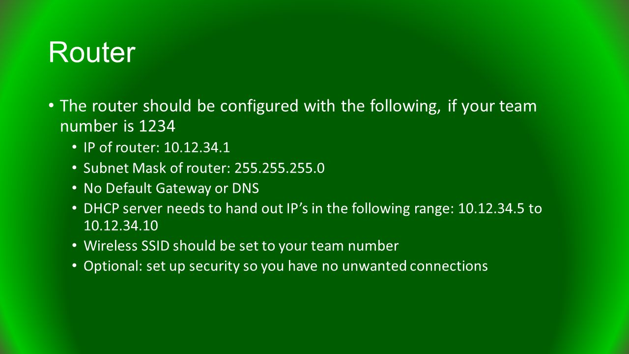 Router The router should be configured with the following, if your team number is 1234 IP of router: 10.12.34.1 Subnet Mask of router: 255.255.255.0 No Default Gateway or DNS DHCP server needs to hand out IP's in the following range: 10.12.34.5 to 10.12.34.10 Wireless SSID should be set to your team number Optional: set up security so you have no unwanted connections
