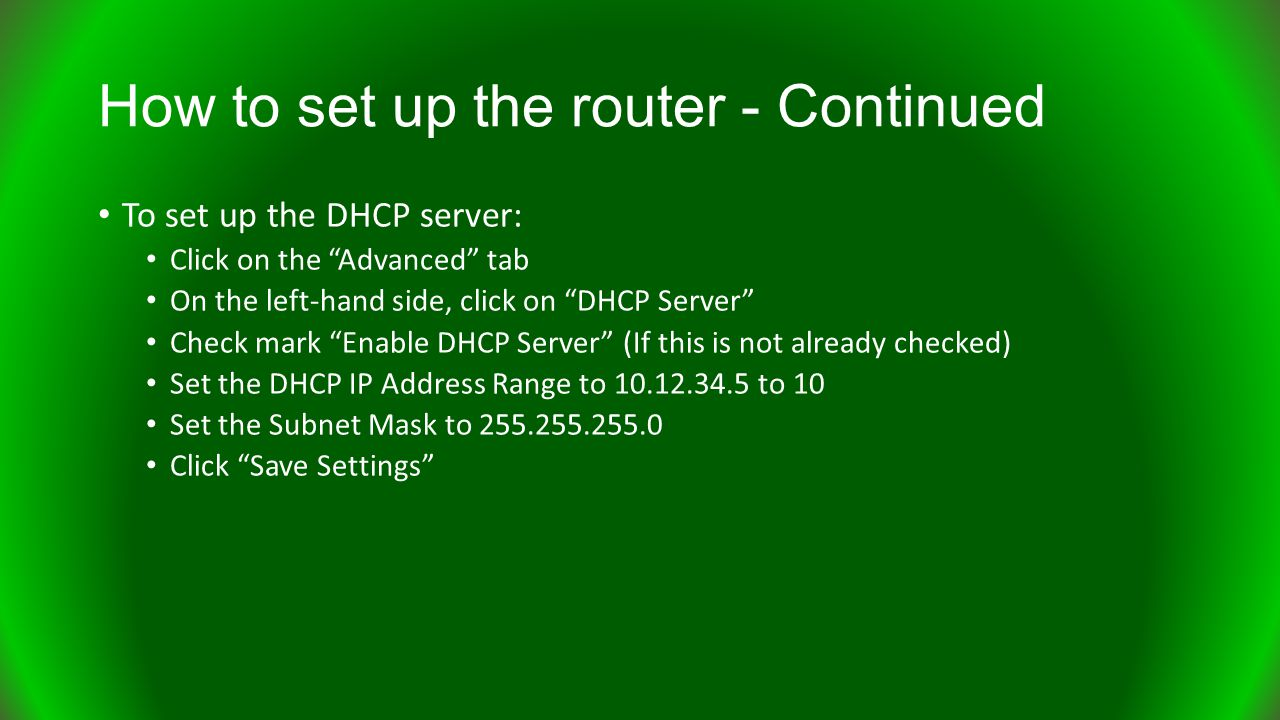 To set up the DHCP server: Click on the Advanced tab On the left-hand side, click on DHCP Server Check mark Enable DHCP Server (If this is not already checked) Set the DHCP IP Address Range to 10.12.34.5 to 10 Set the Subnet Mask to 255.255.255.0 Click Save Settings