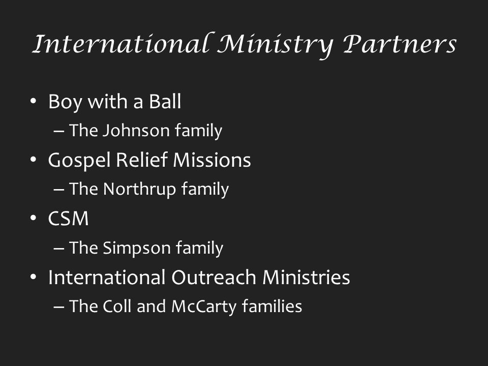 International Ministry Partners Boy with a Ball – The Johnson family Gospel Relief Missions – The Northrup family CSM – The Simpson family International Outreach Ministries – The Coll and McCarty families
