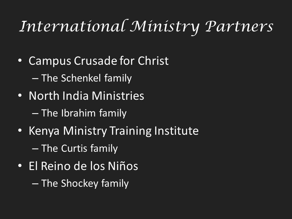 International Ministry Partners Campus Crusade for Christ – The Schenkel family North India Ministries – The Ibrahim family Kenya Ministry Training Institute – The Curtis family El Reino de los Niños – The Shockey family