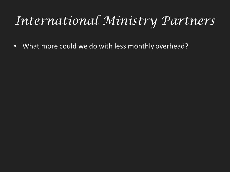 International Ministry Partners What more could we do with less monthly overhead?