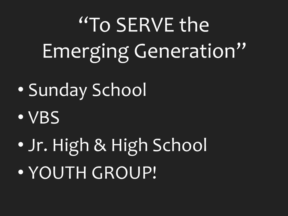To SERVE the Emerging Generation Sunday School VBS Jr. High & High School YOUTH GROUP!