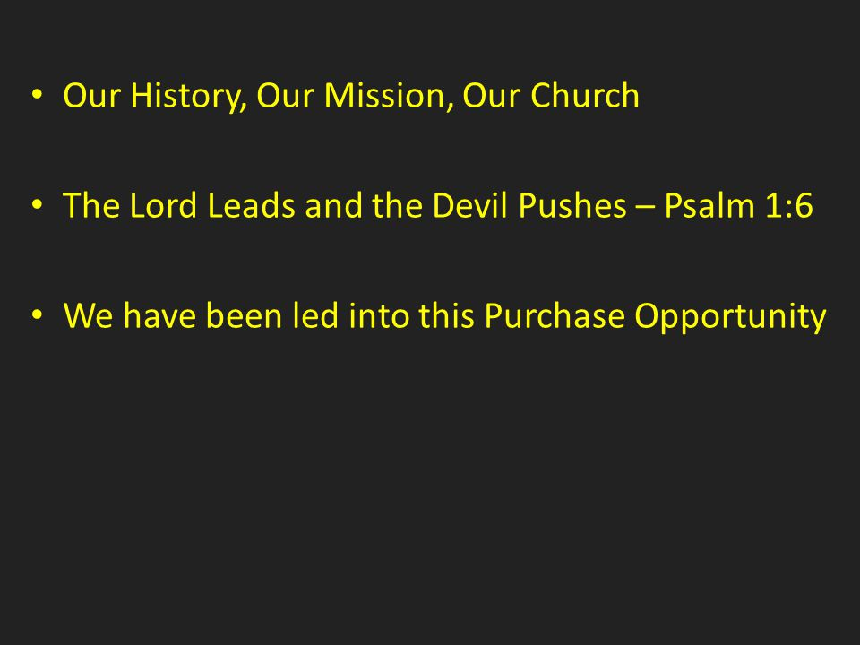 Our History, Our Mission, Our Church The Lord Leads and the Devil Pushes – Psalm 1:6 We have been led into this Purchase Opportunity