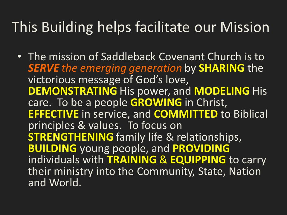 This Building helps facilitate our Mission The mission of Saddleback Covenant Church is to SERVE the emerging generation by SHARING the victorious message of God's love, DEMONSTRATING His power, and MODELING His care.