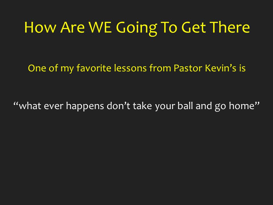 One of my favorite lessons from Pastor Kevin's is How Are WE Going To Get There what ever happens don't take your ball and go home