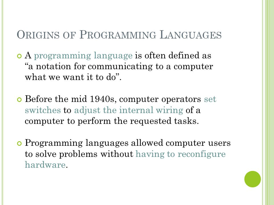 "O RIGINS OF P ROGRAMMING L ANGUAGES A programming language is often defined as ""a notation for communicating to a computer what we want it to do"". Bef"