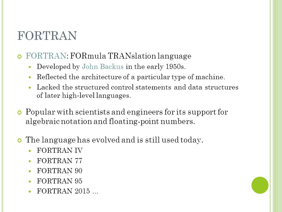 FORTRAN FORTRAN: FORmula TRANslation language Developed by John Backus in the early 1950s. Reflected the architecture of a particular type of machine.