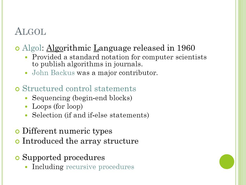 A LGOL Algol: Algorithmic Language released in 1960 Provided a standard notation for computer scientists to publish algorithms in journals. John Backu