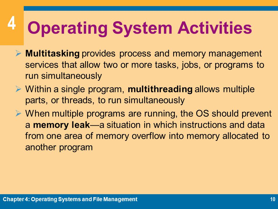 4 Operating System Activities  Multitasking provides process and memory management services that allow two or more tasks, jobs, or programs to run simultaneously  Within a single program, multithreading allows multiple parts, or threads, to run simultaneously  When multiple programs are running, the OS should prevent a memory leak—a situation in which instructions and data from one area of memory overflow into memory allocated to another program Chapter 4: Operating Systems and File Management10