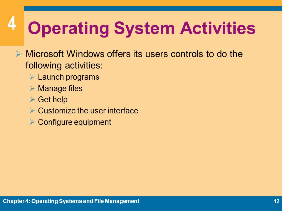 4 Operating System Activities  Microsoft Windows offers its users controls to do the following activities:  Launch programs  Manage files  Get help  Customize the user interface  Configure equipment Chapter 4: Operating Systems and File Management12