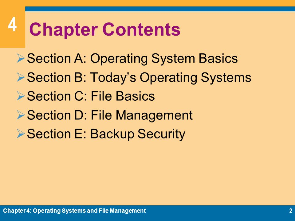 4 Chapter Contents  Section A: Operating System Basics  Section B: Today's Operating Systems  Section C: File Basics  Section D: File Management  Section E: Backup Security Chapter 4: Operating Systems and File Management2